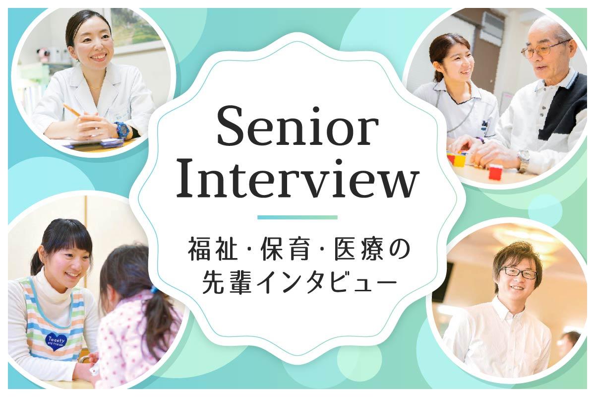 Senior Interview 福祉・保育・医療の先輩インタビュー